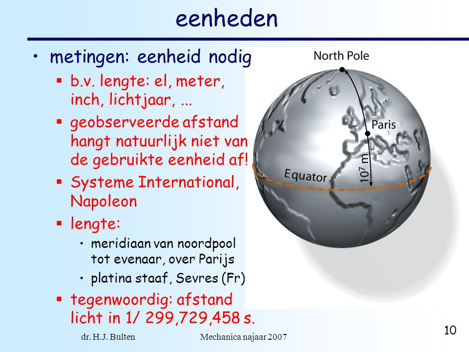 dr. H.J. Bulten Mechanica najaar 2007 10 eenheden metingen: eenheid nodig  b.v. lengte: el, meter, inch, lichtjaar,...  geobserveerde afstand hangt