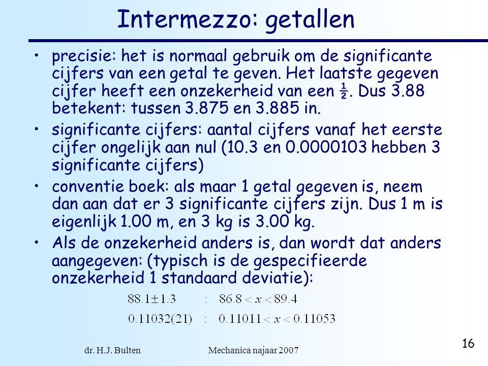 dr. H.J. Bulten Mechanica najaar 2007 16 Intermezzo: getallen precisie: het is normaal gebruik om de significante cijfers van een getal te geven. Het