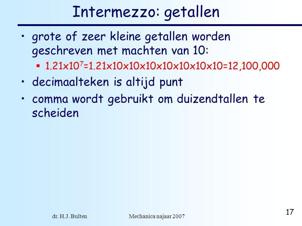 dr. H.J. Bulten Mechanica najaar 2007 17 Intermezzo: getallen grote of zeer kleine getallen worden geschreven met machten van 10:  1.21x10 7 =1.21x10