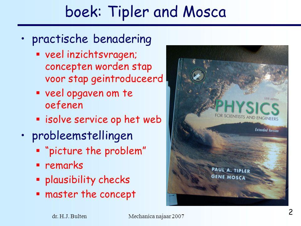 dr. H.J. Bulten Mechanica najaar 2007 2 boek: Tipler and Mosca practische benadering  veel inzichtsvragen; concepten worden stap voor stap geintroduc