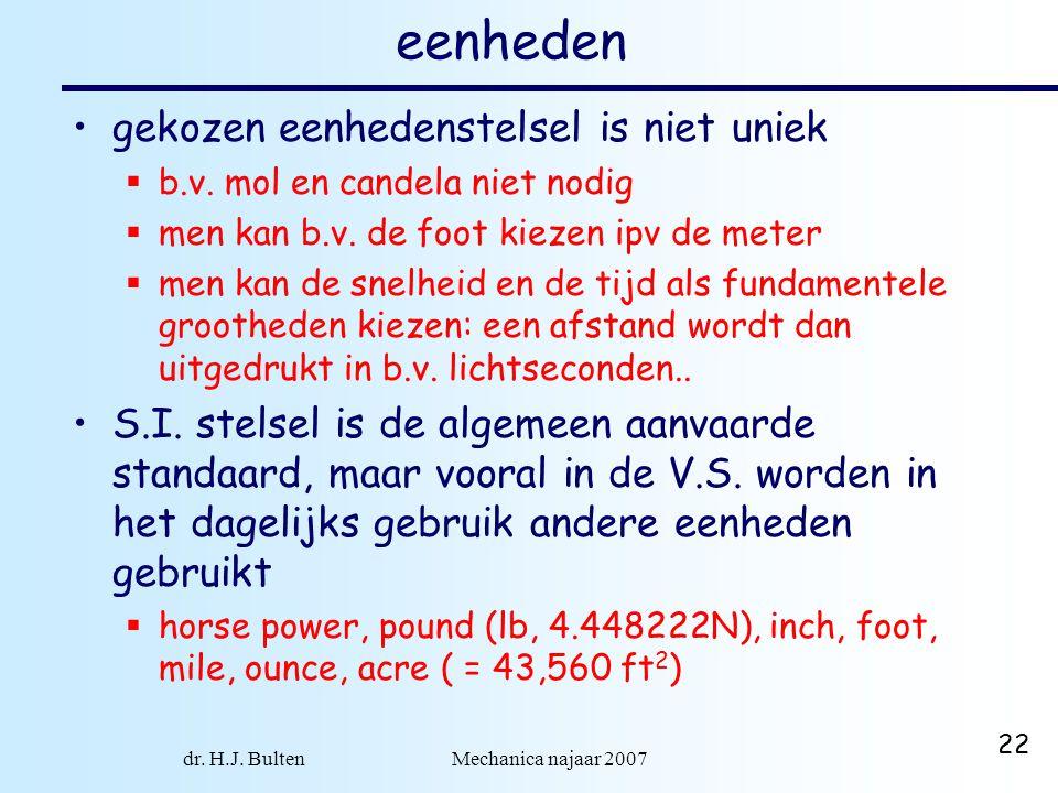 dr. H.J. Bulten Mechanica najaar 2007 22 eenheden gekozen eenhedenstelsel is niet uniek  b.v. mol en candela niet nodig  men kan b.v. de foot kiezen