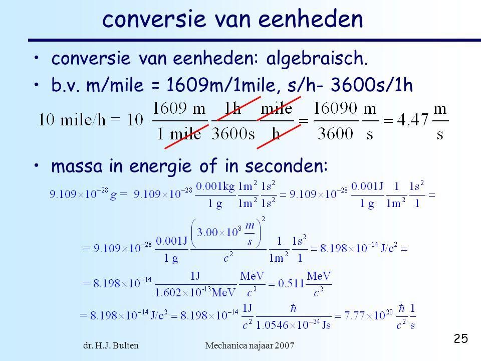 dr. H.J. Bulten Mechanica najaar 2007 25 conversie van eenheden conversie van eenheden: algebraisch. b.v. m/mile = 1609m/1mile, s/h- 3600s/1h massa in