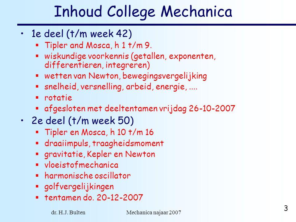 dr. H.J. Bulten Mechanica najaar 2007 3 Inhoud College Mechanica 1e deel (t/m week 42)  Tipler and Mosca, h 1 t/m 9.  wiskundige voorkennis (getalle