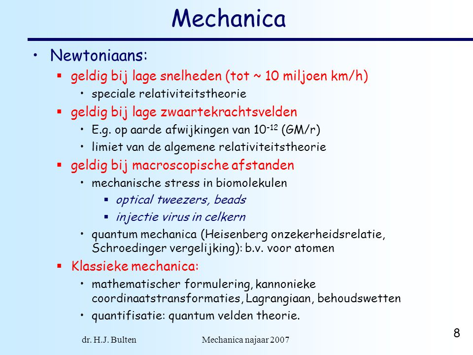 dr. H.J. Bulten Mechanica najaar 2007 8 Mechanica Newtoniaans:  geldig bij lage snelheden (tot ~ 10 miljoen km/h) speciale relativiteitstheorie  gel