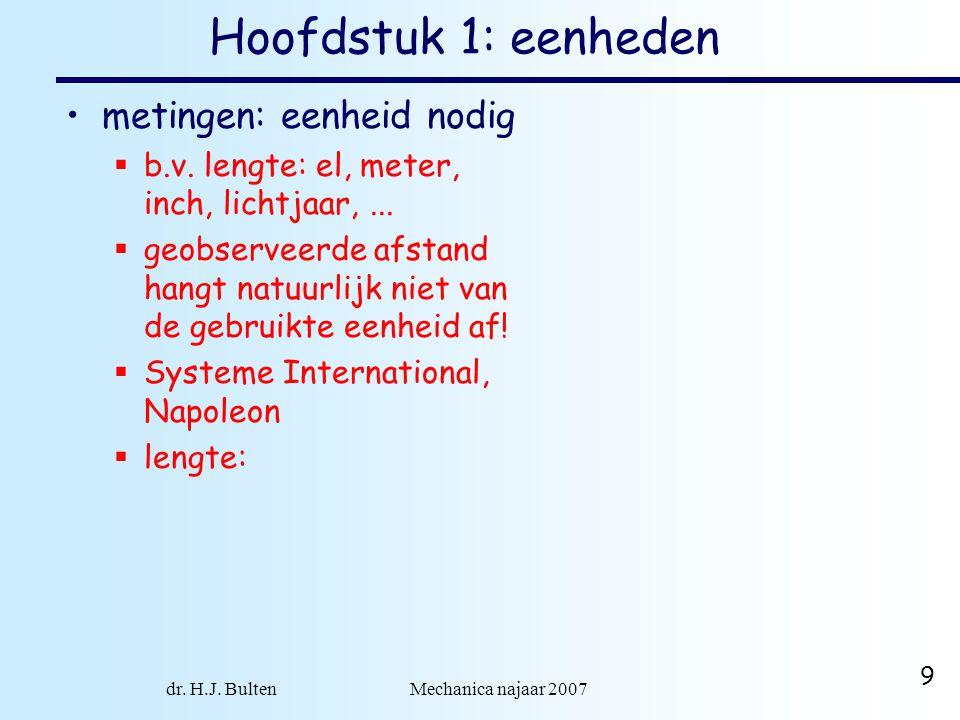 dr. H.J. Bulten Mechanica najaar 2007 9 Hoofdstuk 1: eenheden metingen: eenheid nodig  b.v. lengte: el, meter, inch, lichtjaar,...  geobserveerde af