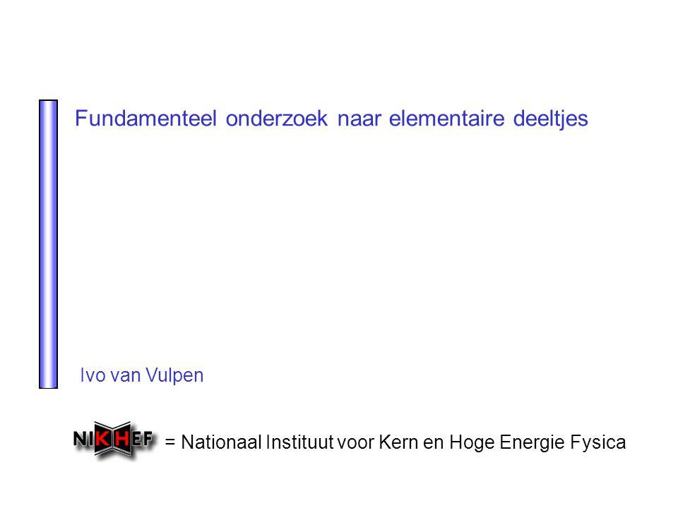 = Nationaal Instituut voor Kern en Hoge Energie Fysica Fundamenteel onderzoek naar elementaire deeltjes Ivo van Vulpen