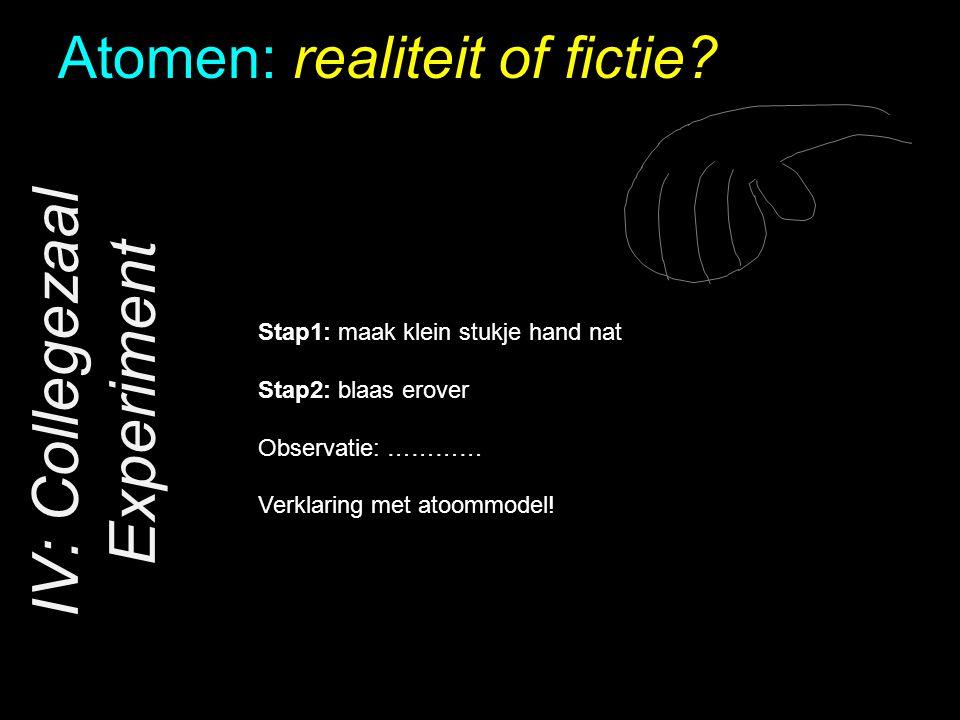 Atomen: realiteit of fictie? IV: Collegezaal Experiment Stap1: maak klein stukje hand nat Stap2: blaas erover Observatie: ………… Verklaring met atoommod