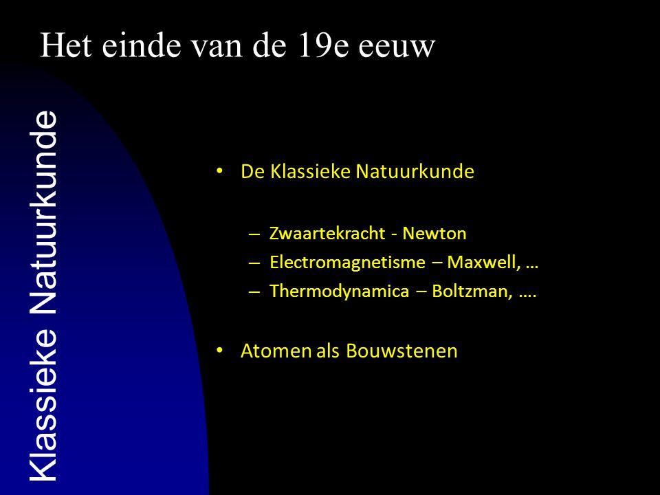 Het einde van de 19e eeuw De Klassieke Natuurkunde – Zwaartekracht - Newton – Electromagnetisme – Maxwell, … – Thermodynamica – Boltzman, …. Atomen al