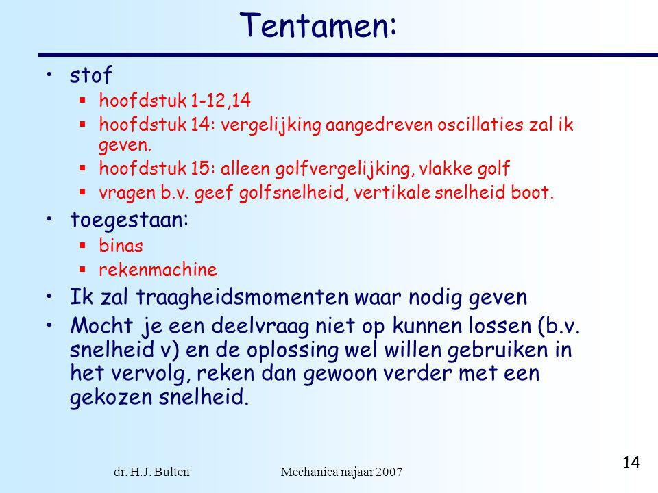 dr. H.J. Bulten Mechanica najaar 2007 14 Tentamen: stof  hoofdstuk 1-12,14  hoofdstuk 14: vergelijking aangedreven oscillaties zal ik geven.  hoofd