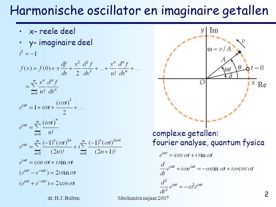 dr. H.J. Bulten Mechanica najaar 2007 2 Harmonische oscillator en imaginaire getallen x- reele deel y- imaginaire deel Im Re complexe getallen: fourie