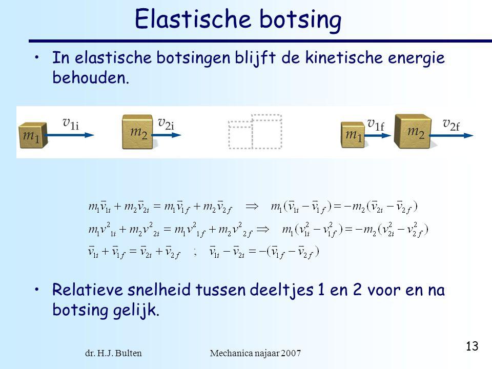 dr. H.J. Bulten Mechanica najaar 2007 13 Elastische botsing In elastische botsingen blijft de kinetische energie behouden. Relatieve snelheid tussen d