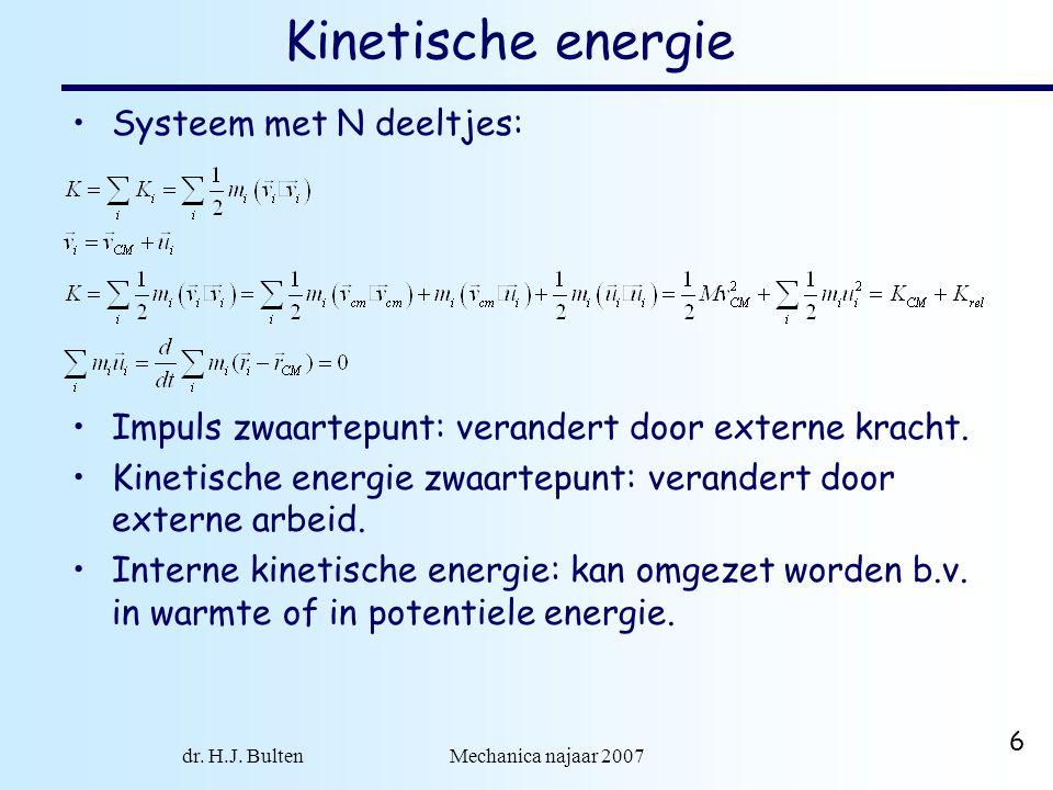 dr. H.J. Bulten Mechanica najaar 2007 6 Kinetische energie Systeem met N deeltjes: Impuls zwaartepunt: verandert door externe kracht. Kinetische energ