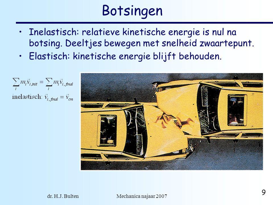 dr. H.J. Bulten Mechanica najaar 2007 9 Botsingen Inelastisch: relatieve kinetische energie is nul na botsing. Deeltjes bewegen met snelheid zwaartepu