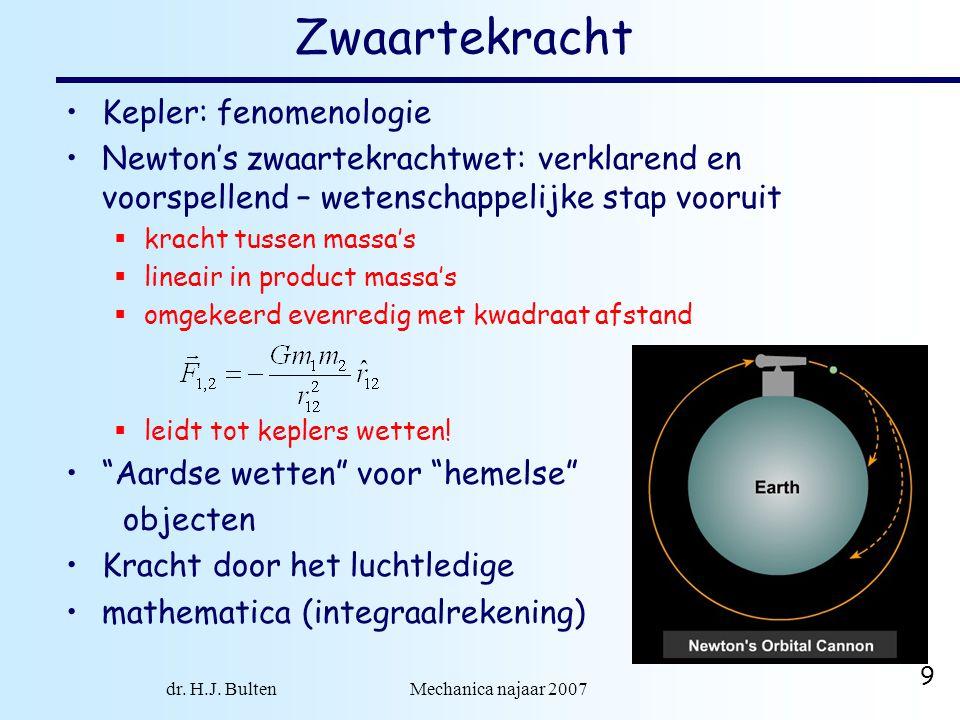 dr. H.J. Bulten Mechanica najaar 2007 9 Zwaartekracht Kepler: fenomenologie Newton's zwaartekrachtwet: verklarend en voorspellend – wetenschappelijke
