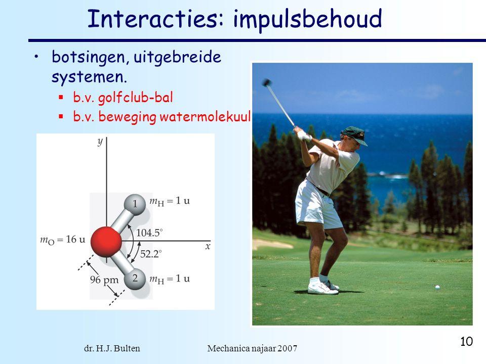 dr. H.J. Bulten Mechanica najaar 2007 10 Interacties: impulsbehoud botsingen, uitgebreide systemen.  b.v. golfclub-bal  b.v. beweging watermolekuul