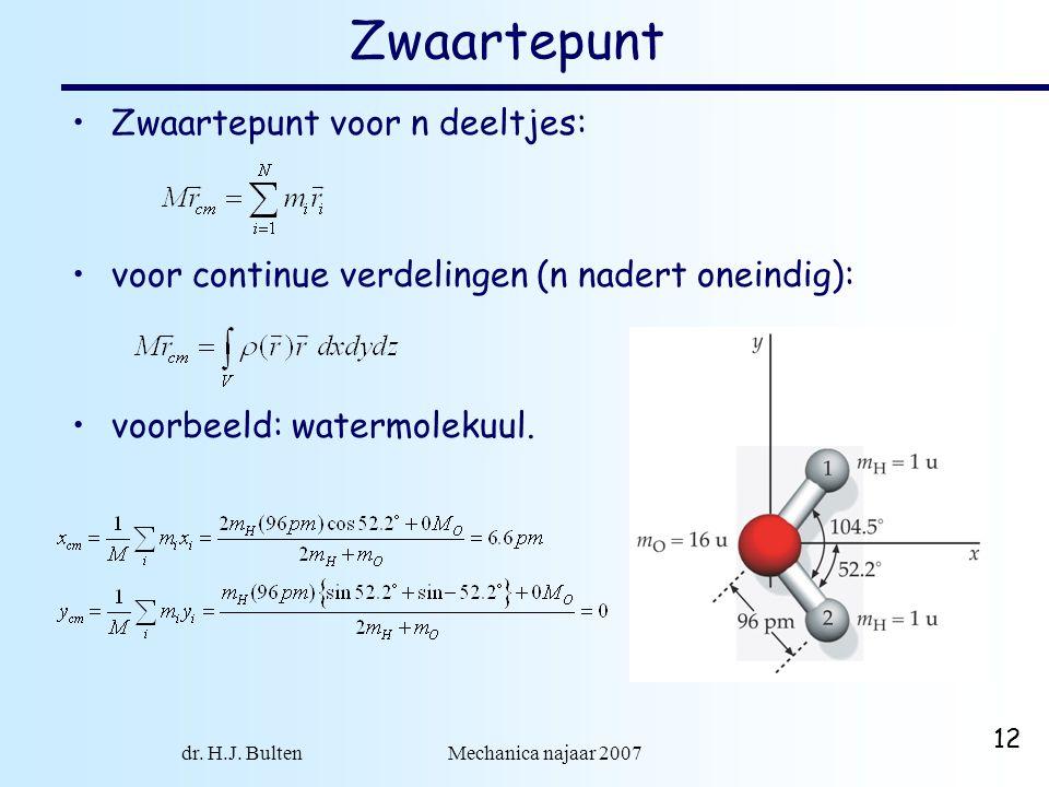 dr. H.J. Bulten Mechanica najaar 2007 12 Zwaartepunt Zwaartepunt voor n deeltjes: voor continue verdelingen (n nadert oneindig): voorbeeld: watermolek
