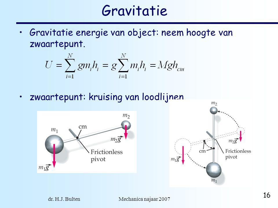 dr. H.J. Bulten Mechanica najaar 2007 16 Gravitatie Gravitatie energie van object: neem hoogte van zwaartepunt. zwaartepunt: kruising van loodlijnen.