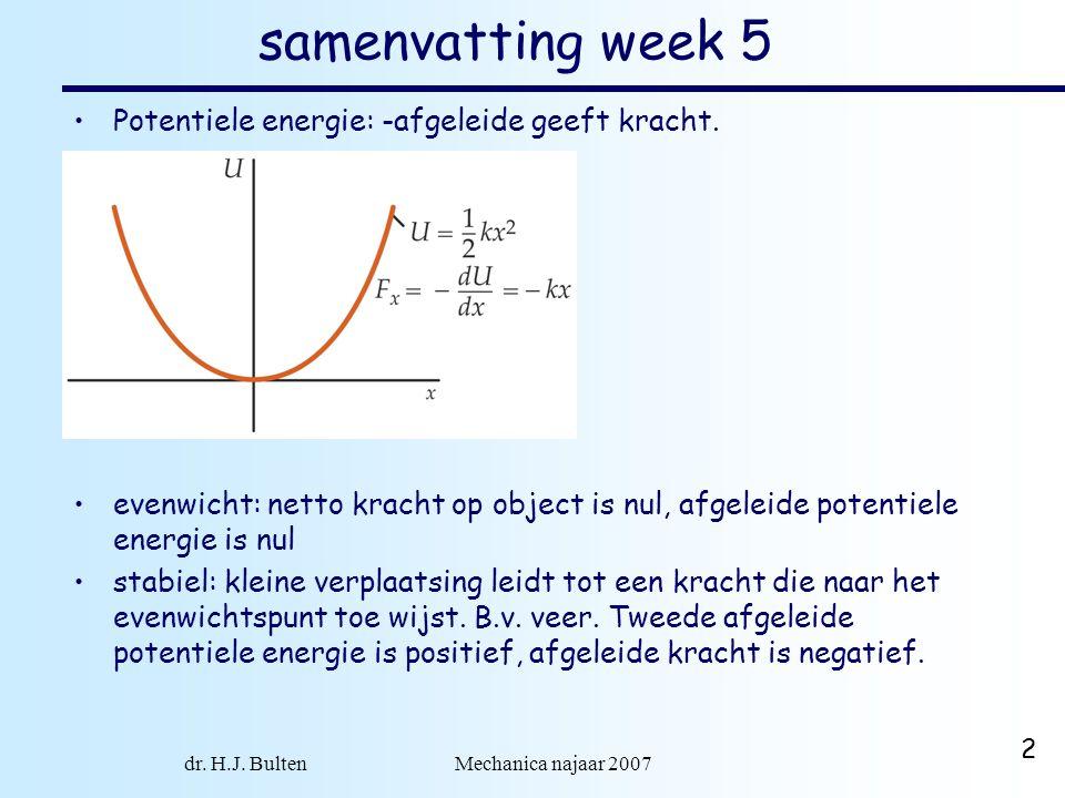 dr. H.J. Bulten Mechanica najaar 2007 2 samenvatting week 5 Potentiele energie: -afgeleide geeft kracht. evenwicht: netto kracht op object is nul, afg