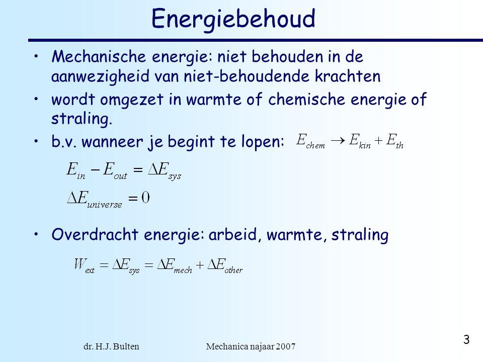 dr. H.J. Bulten Mechanica najaar 2007 3 Energiebehoud Mechanische energie: niet behouden in de aanwezigheid van niet-behoudende krachten wordt omgezet
