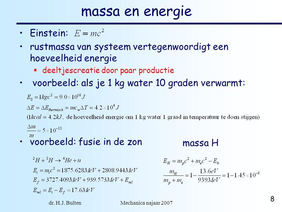 dr. H.J. Bulten Mechanica najaar 2007 8 massa en energie voorbeeld: fusie in de zon massa H Einstein: rustmassa van systeem vertegenwoordigt een hoeve