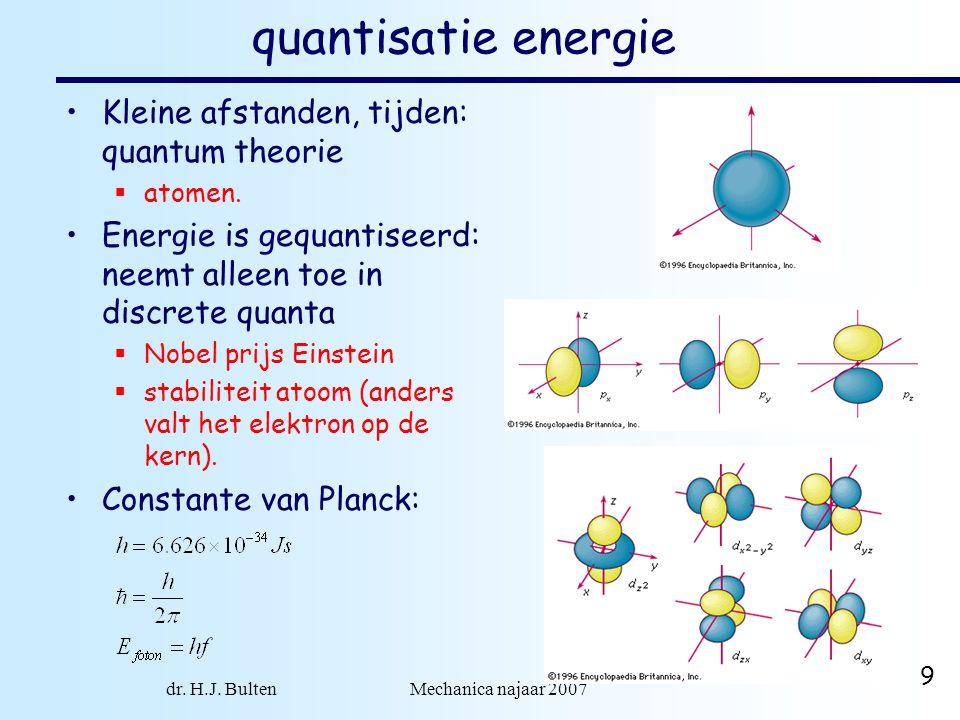 dr. H.J. Bulten Mechanica najaar 2007 9 quantisatie energie Kleine afstanden, tijden: quantum theorie  atomen. Energie is gequantiseerd: neemt alleen