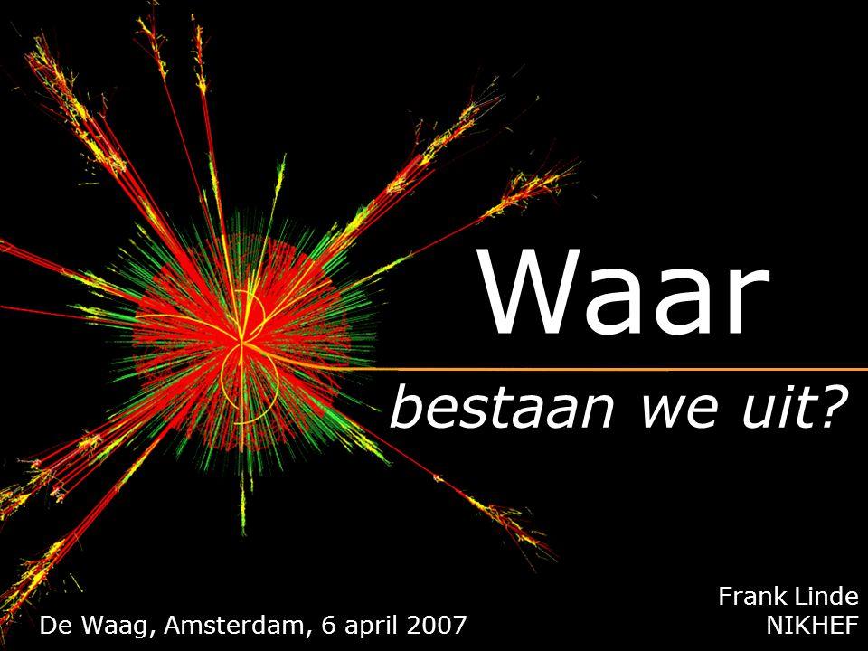 Frank Linde NIKHEF bestaan we uit? Waar 22 mei 2006, Den Haag De Waag, Amsterdam, 6 april 2007