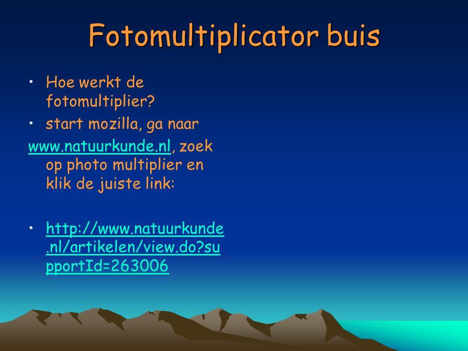 Fotomultiplicator buis Hoe werkt de fotomultiplier? start mozilla, ga naar www.natuurkunde.nlwww.natuurkunde.nl, zoek op photo multiplier en klik de j