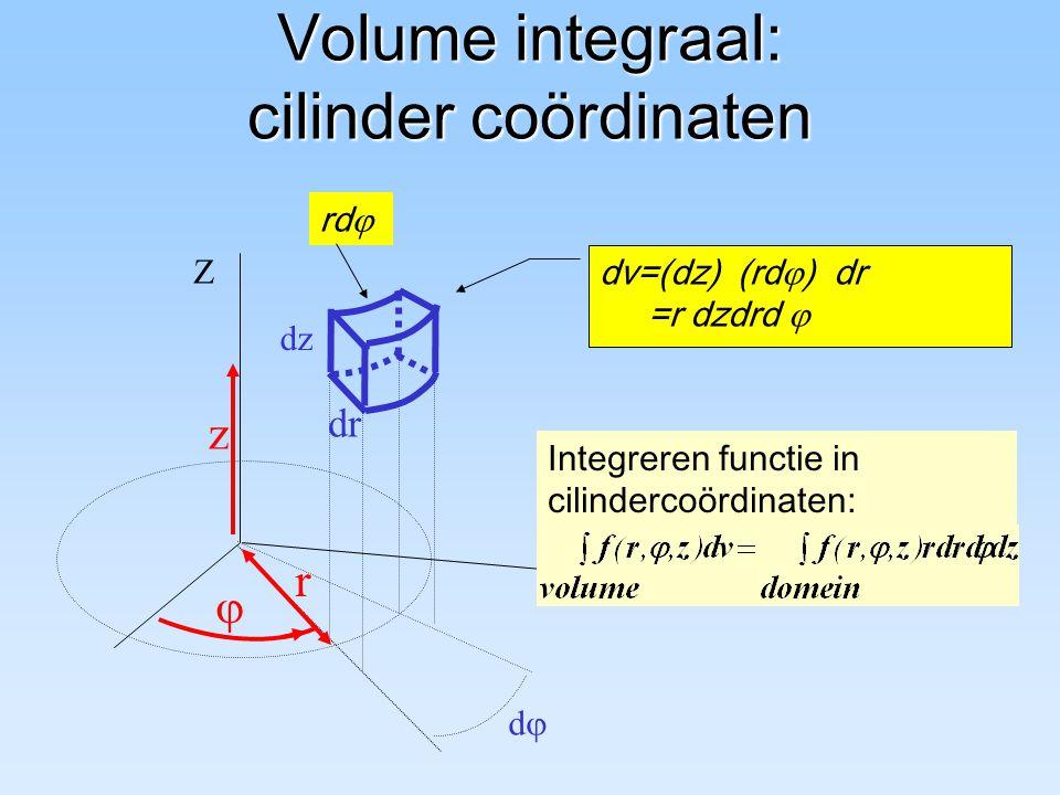 Volume integraal: cilinder coördinaten r Z dd  dzdz dv=(dz) (rd  ) dr =r dzdrd  dr z Integreren functie in cilindercoördinaten: rd 