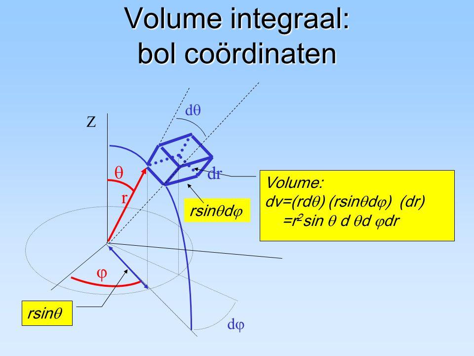 Volume integraal: bol coördinaten r Z dd   dd Volume: dv=(rd  ) (rsin  d  ) (dr) =r 2 sin  d  d  dr rsin  dr rsin  d 
