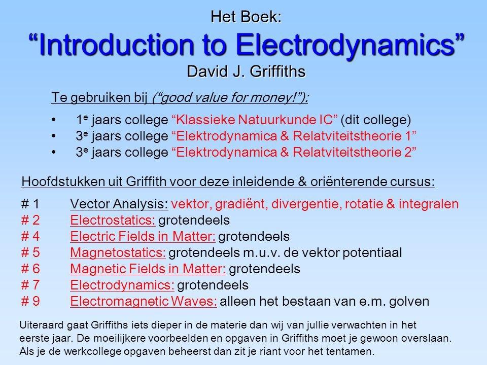 "Het Boek: ""Introduction to Electrodynamics"" David J. Griffiths Te gebruiken bij (""good value for money!""): 1 e jaars college ""Klassieke Natuurkunde IC"