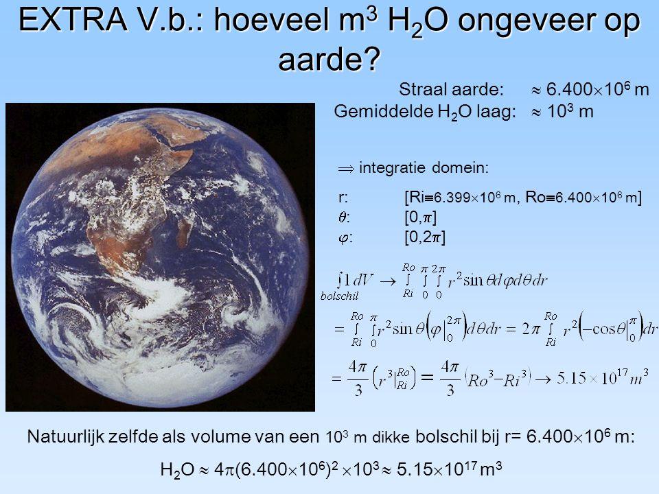 EXTRA V.b.: hoeveel m 3 H 2 O ongeveer op aarde? Straal aarde:  6.400  10 6 m Gemiddelde H 2 O laag:  10 3 m  integratie domein: r:[Ri  6.399  1