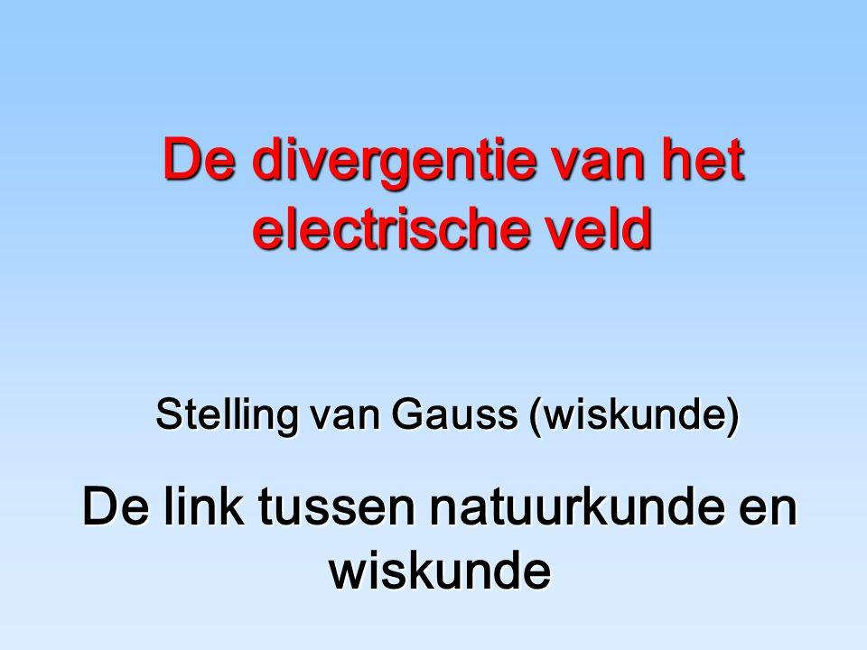 Stelling van Gauss (wiskunde) De divergentie van het electrische veld De link tussen natuurkunde en wiskunde