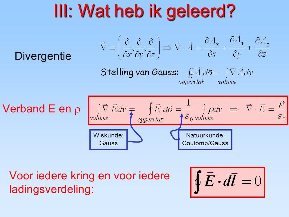 III: Wat heb ik geleerd? Divergentie Verband E en  Wiskunde: Gauss Natuurkunde: Coulomb/Gauss Voor iedere kring en voor iedere ladingsverdeling:
