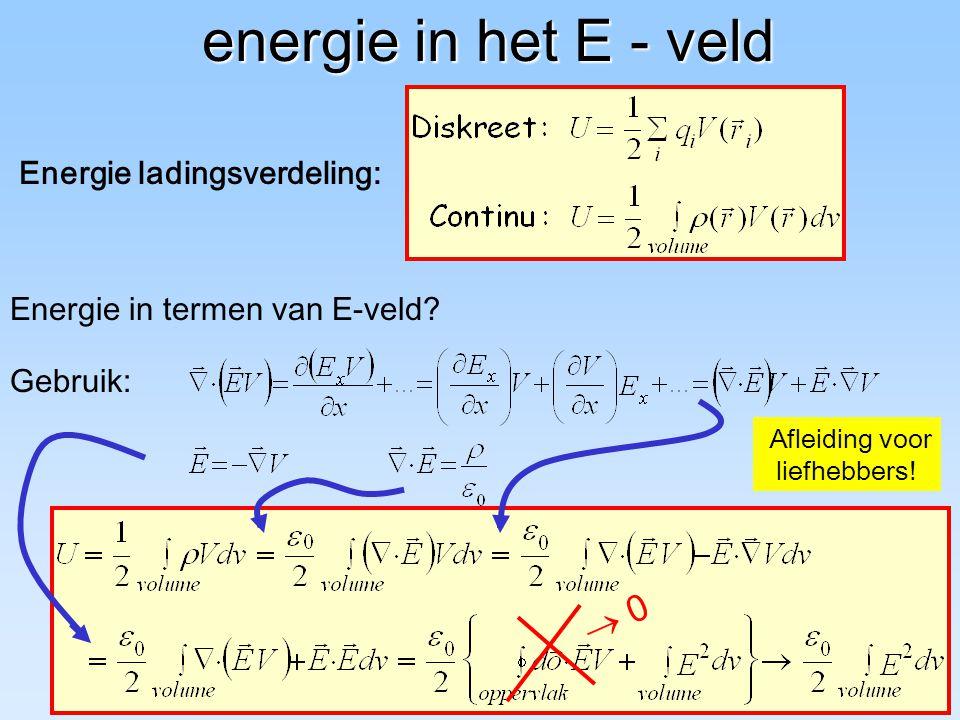 Afleiding voor liefhebbers! energie in het E - veld energie in het E - veld Energie in termen van E-veld?  0 Energie ladingsverdeling: Gebruik:
