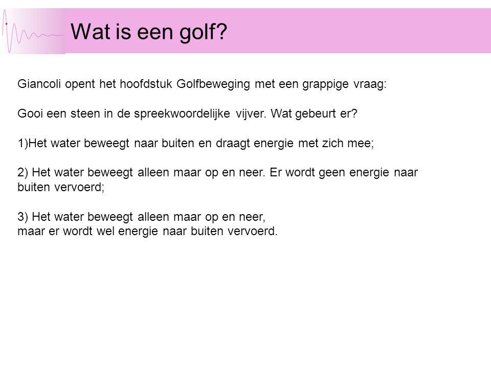 Wat is een golf? Giancoli opent het hoofdstuk Golfbeweging met een grappige vraag: Gooi een steen in de spreekwoordelijke vijver. Wat gebeurt er? 1)He