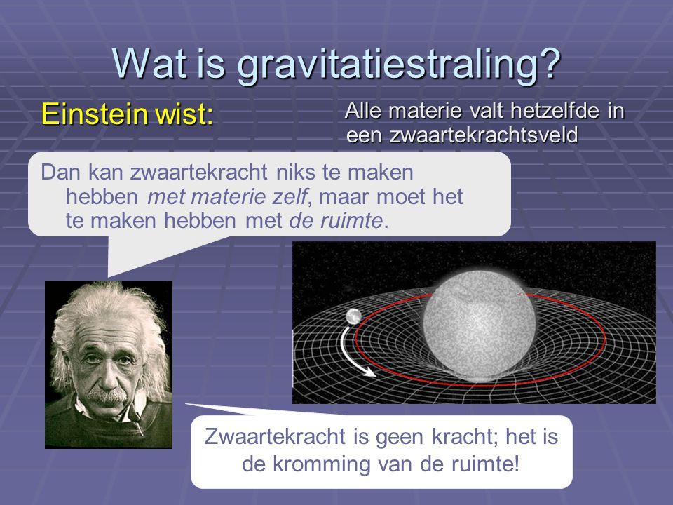 Wat is gravitatiestraling? Einstein wist: Zwaartekracht is geen kracht; het is de kromming van de ruimte! Alle materie valt hetzelfde in een zwaartekr