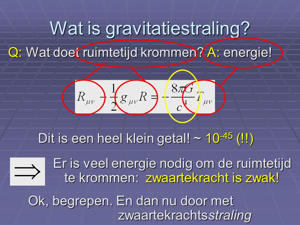 Wat is gravitatiestraling? Q: Wat doet ruimtetijd krommen? A: energie! Ok, begrepen. En dan nu door met zwaartekrachtsstraling Er is veel energie nodi