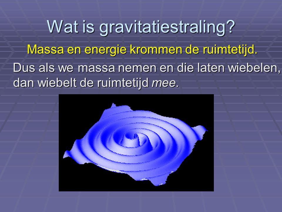 Wat is gravitatiestraling? Massa en energie krommen de ruimtetijd. Massa en energie krommen de ruimtetijd. Dus als we massa nemen en die laten wiebele
