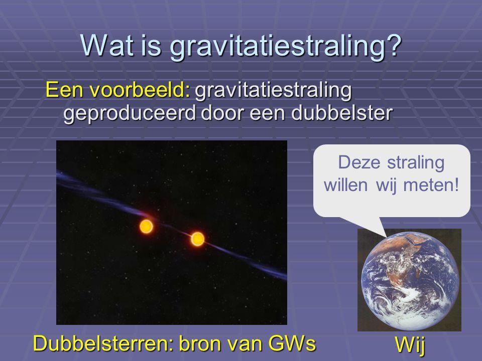 Wat is gravitatiestraling? Een voorbeeld: gravitatiestraling geproduceerd door een dubbelster Deze straling willen wij meten! Wij Dubbelsterren: bron
