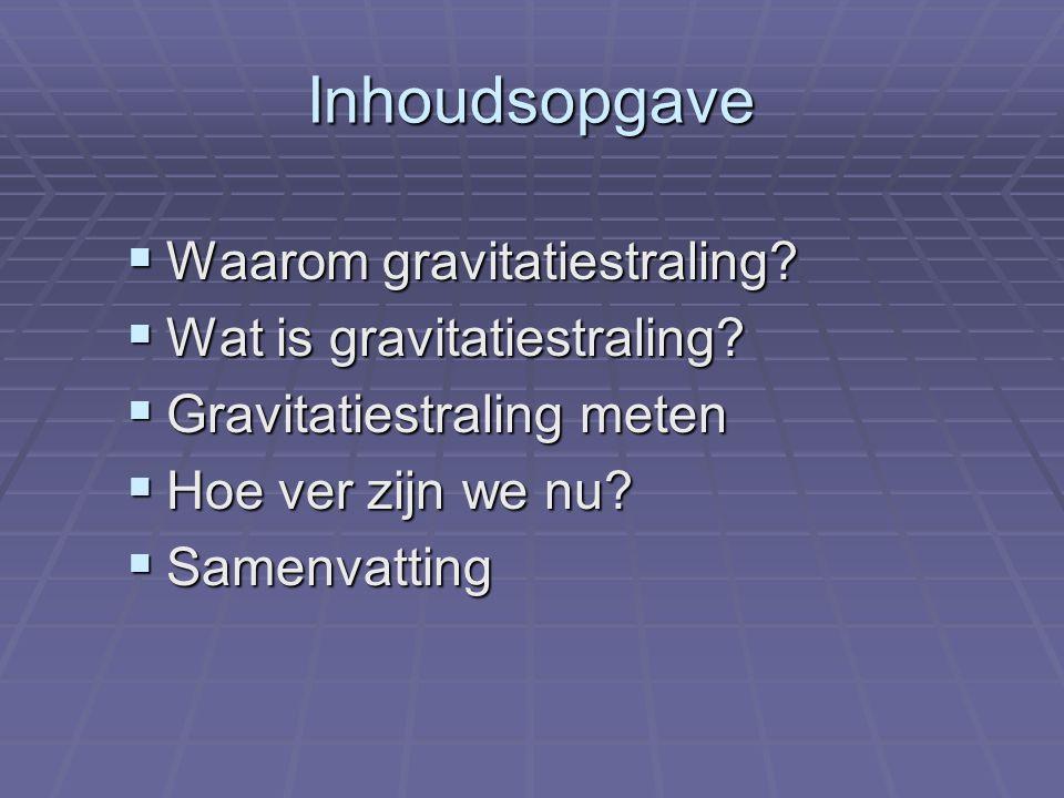 Inhoudsopgave  Waarom gravitatiestraling?  Wat is gravitatiestraling?  Gravitatiestraling meten  Hoe ver zijn we nu?  Samenvatting