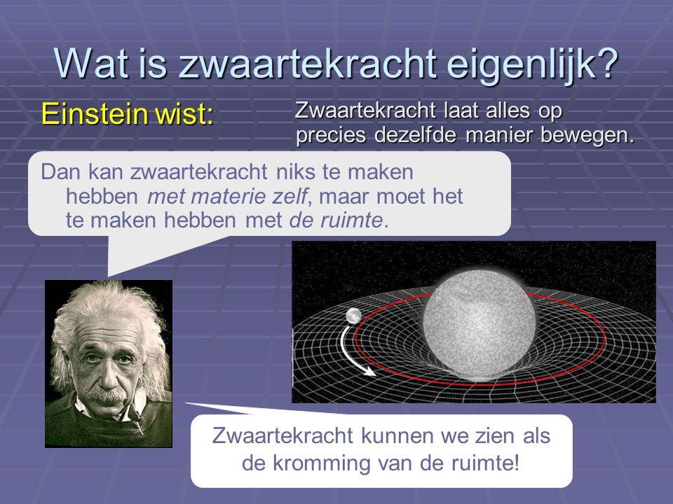 Wat is zwaartekracht eigenlijk? Einstein wist: Zwaartekracht kunnen we zien als de kromming van de ruimte! Zwaartekracht laat alles op precies dezelfd
