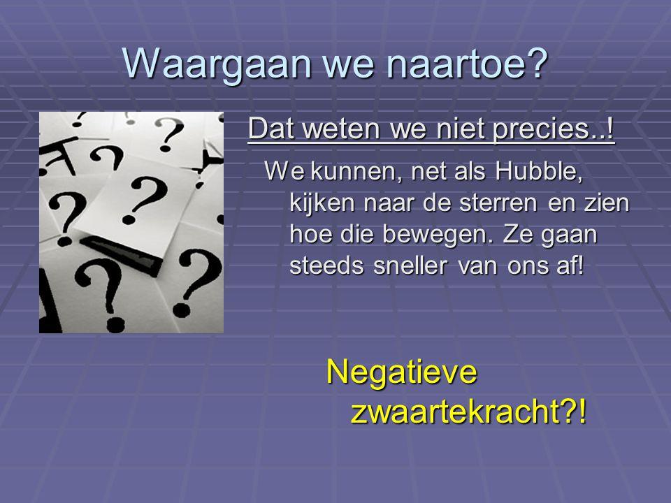 Dat weten we niet precies..! We kunnen, net als Hubble, kijken naar de sterren en zien hoe die bewegen. Ze gaan steeds sneller van ons af! Negatieve z