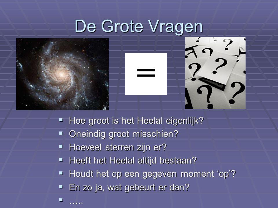 De Grote Vragen  Hoe groot is het Heelal eigenlijk?  Oneindig groot misschien?  Hoeveel sterren zijn er?  Heeft het Heelal altijd bestaan?  Houdt
