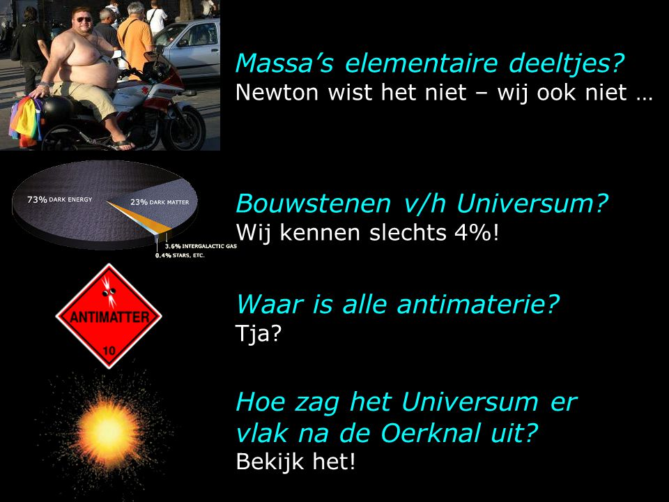 Massa's elementaire deeltjes? Newton wist het niet – wij ook niet … Hoe zag het Universum er vlak na de Oerknal uit? Bekijk het! Bouwstenen v/h Univer