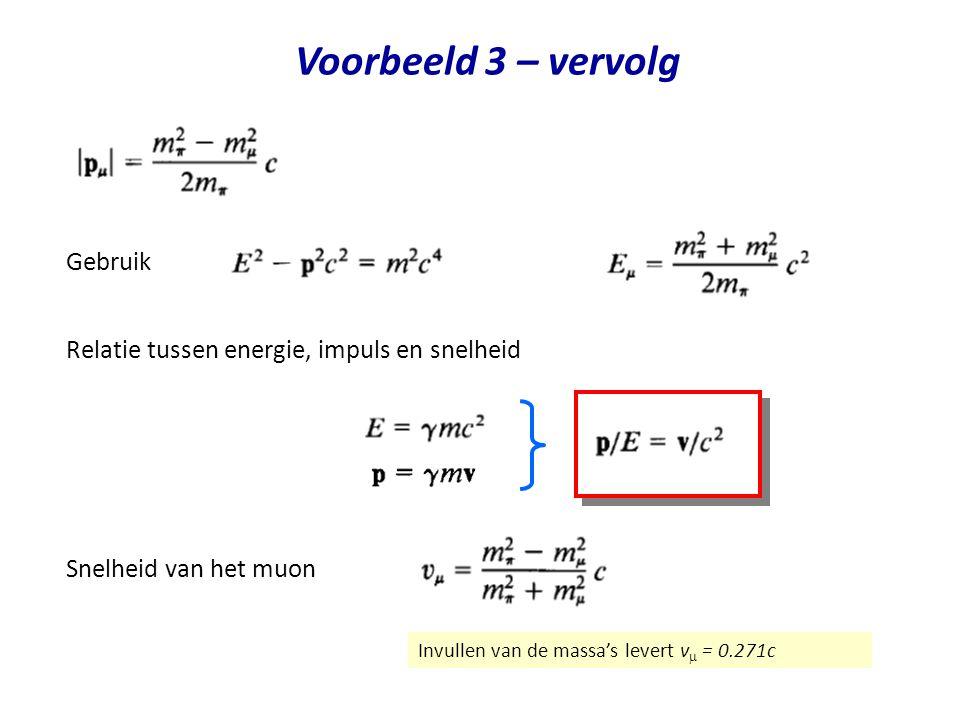 Voorbeeld 3 – vervolg Snelheid van het muon Gebruik Invullen van de massa's levert v  = 0.271c Relatie tussen energie, impuls en snelheid