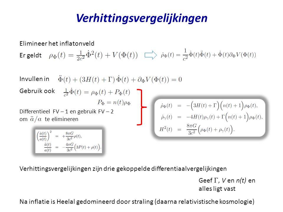 Verhittingsvergelijkingen Elimineer het inflatonveld Er geldt Invullen in Gebruik ook Geef , V en n(t) en alles ligt vast Differentieel FV – 1 en geb