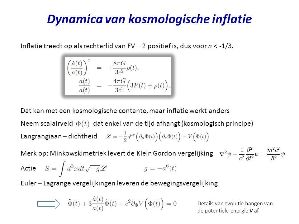 Dynamica van kosmologische inflatie Energie – impulstensor (T + V) die hoort bij Langrangiaandichtheid (T – V) Vul Lagrangiaan en metriek in, en vergelijk met T voor Friedmann vloeistof Tijdens inflatie is inflatonveld dominant Inflatievergelijkingen Kinetische energiedichtheid van het scalaire veld Potentiele energiedichtheid van het scalaire veld Totale energiedichtheid van het scalaire veld Kosmologie: kies potentiele energiedichtheid en bepaal schaalfactor a(t) en inflatonveld