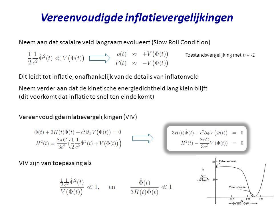 Vereenvoudigde inflatievergelijkingen Neem aan dat scalaire veld langzaam evolueert (Slow Roll Condition) Dit leidt tot inflatie, onafhankelijk van de