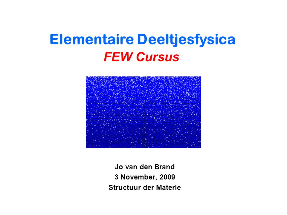 Jo van den Brand 3 November, 2009 Structuur der Materie Elementaire Deeltjesfysica FEW Cursus