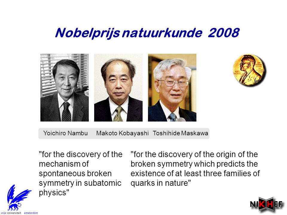 Nobelprijs natuurkunde 2008 Yoichiro Nambu Makoto  KobayashiToshihide  Maskawa for the discovery of the origin of the broken symmetry which predicts the existence of at least three families of quarks in nature for the discovery of the mechanism of spontaneous broken symmetry in subatomic physics